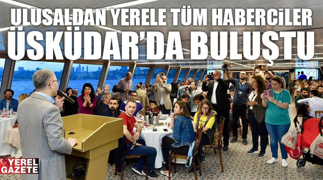 ULUSALDAN YERELE TÜM HABERCİLER ÜSKÜDAR'DA BULUŞTU..