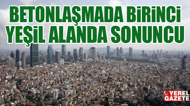 İSTANBUL'DAKİ YEŞİL ALAN ORANI SADECE YÜZDE 2,2..