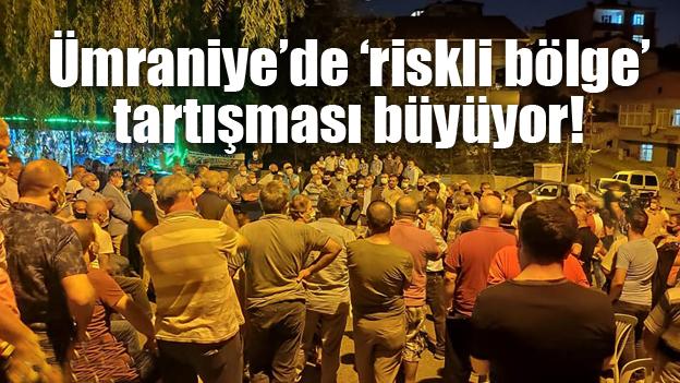 ÜMRANİYE'DE 'RİSKLİ BÖLGE' TARTIŞMASI BÜYÜYOR..