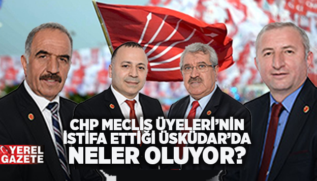 CHP ÜSKÜDAR'DA İSTİFALARIN PERDE ARKASI..