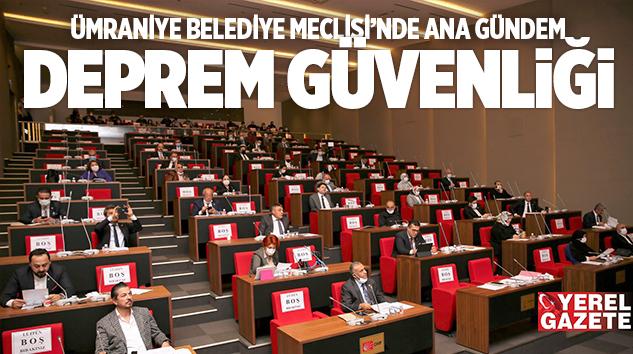 ÜMRANİYE BELEDİYE MECLİSİ'NDE ANA GÜNDEM DEPREM GÜVENLİĞİ..