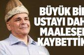 RASİM ÖZTEKİN, TÜM MÜDAHALELERE RAĞMEN KURTARILAMADI..